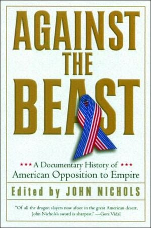Against the Beast: A Documentary History of American Opposition to Empire book written by John Nichols