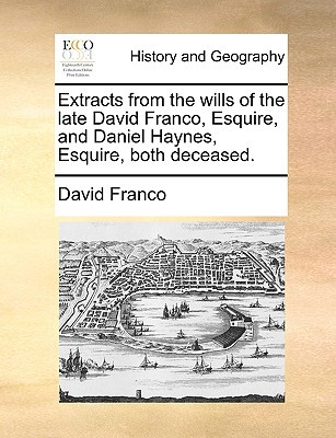 Extracts from the Wills of the Late David Franco, Esquire, and Daniel Haynes, Esquire, Both Deceased. book written by Franco, David