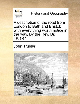 A Description of the Road from London to Bath and Bristol; With Every Thing Worth Notice in the Way. by the REV. Dr. Trusler. book written by Trusler, John