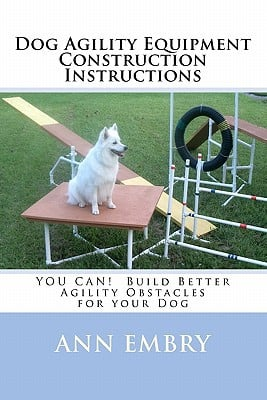 Dog Agility Equipment Construction Instructions: You Can! Build Better Training Obstacles for Your Dog book written by Embry, Ann
