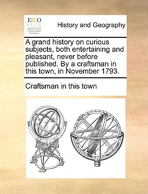 A Grand History on Curious Subjects, Both Entertaining and Pleasant, Never Before Published. by a Craftsman in This Town, in November 1793. book written by Craftsman in This Town, In This Town
