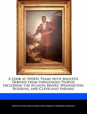 A Look at Sports Teams with Mascots Derived from Indigenous Peoples Including the Atlanta Braves, Washington Redskins, and Cleveland Indians written by Lyle Simon