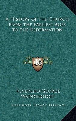 A History of the Church from the Earliest Ages to the Reformation written by Waddington, Reverend George