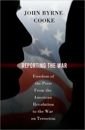 Reporting the War: Freedom of the Press from the American Revolution to the War on Terror book written by John Byrne Cooke
