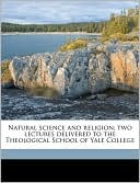 Natural Science and Religion; Two Lectures Delivered to the Theological School of Yale College book written by Asa Gray