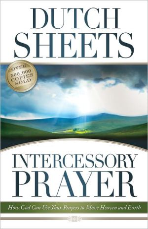 Intercessory Prayer: How God Can Use Your Prayers to Move Heaven and Earth book written by Dutch Sheets