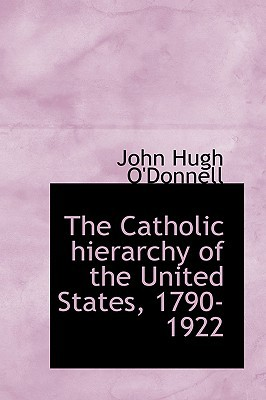 The Catholic Hierarchy of the United States, 1790-1922 book written by John Hugh O'Donnell