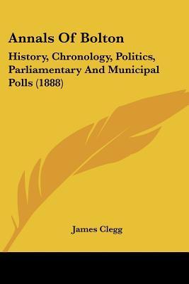 Annals of Bolton:: History, Chronology, Politics, Parliamentary and Municipal Polls book written by Clegg, James