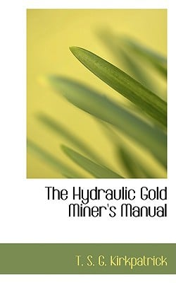 The Hydraulic Gold Miner's Manual book written by S. G. Kirkpatrick, T.