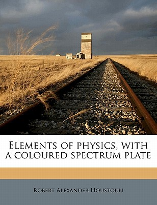 Elements of Physics, with a Coloured Spectrum Plate book written by Houstoun, Robert Alexander