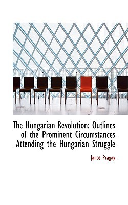 The Hungarian Revolution: Outlines of the Prominent Circumstances Attending the Hungarian Struggle book written by Prgay, Jnos , Pr Gay, J. Nos