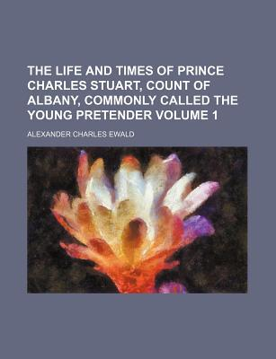 The Life and Times of Prince Charles Stuart, Count of Albany, Commonly Called the Young Pretender book written by Ewald, Alexander Charles