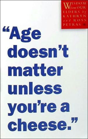 Age Doesn't Matter Unless You're a Cheese: Wisdom from Our Elders book written by Kathryn Petras