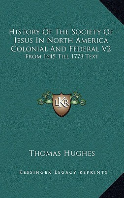 History of the Society of Jesus in North America Colonial and Federal V2: From 1645 Till 1773 Text written by Hughes, Thomas