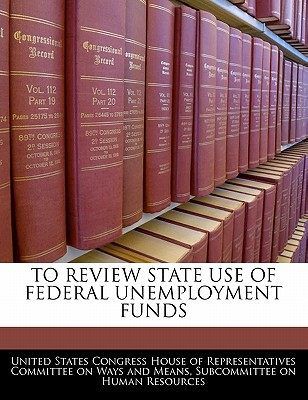 To Review State Use of Federal Unemployment Funds written by United States Congress House of Represen