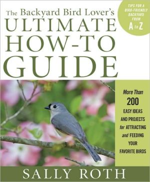 The Backyard Bird: More Than 200 Easy Ideas and Projects for Attracting and Feeding Your Favorite Birds book written by Sally Roth