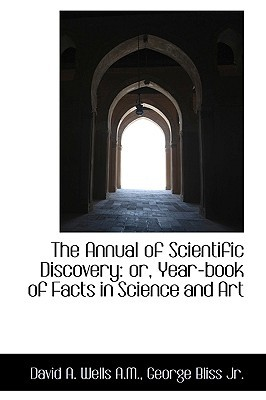 The Annual of Scientific Discovery: or, Year-book of Facts in Science and Art book written by David A. Wells, George Bliss
