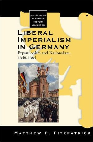 Liberal Imperialism in Germany : Expansionism and Nationalism, 1848-1884, Vol. 23 book written by Matthew P. Fitzpatrick