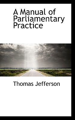 A Manual of Parliamentary Practice book written by Jefferson, Thomas