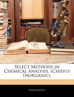 Select Methods in Chemical Analysis. (Chiefly Inorganic). written by Anonymous