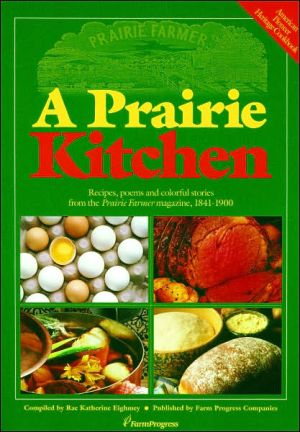 A Prairie Kitchen: Recipes, Poems and Colorful Stories from the Prairie Farmer Magazine, 1841-1900 written by Rae Katherine Eighmey