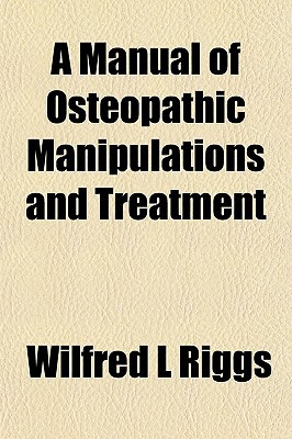 A Manual of Osteopathic Manipulations and Treatment book written by Riggs, Wilfred L.
