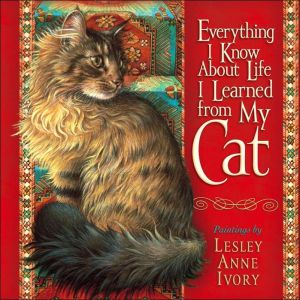 Everything I Know about Life I Learned from my Cat book written by Lesley Anne Ivory