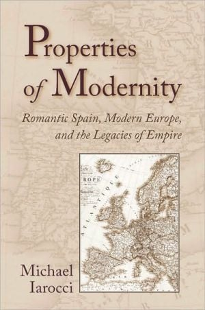 Properties of Modernity: Romantic Spain, Modern Europe, and the Legacies of Empire written by Michael Iarocci