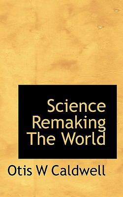 Science Remaking The World book written by Otis W Caldwell