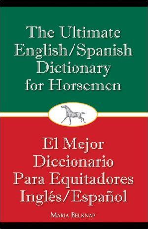 The Ultimate English/Spanish Dictionary for Horsemen book written by Maria Belknap