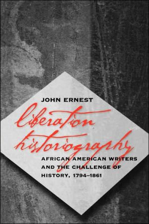 Liberation Historiography: African American Writers and the Challenge of History, 1794-1861 book written by John Ernest