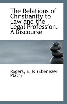 The Relations of Christianity to Law and the Legal Profession. A Discourse book written by Rogers E. P. (Ebenezer Platt)