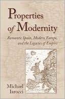 Properties of Modernity: Romantic Spain, Modern Europe, and the Legacies of Empire book written by Michael Iarocci