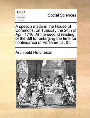 A   Speech Made in the House of Commons, on Tuesday the 24th of April 1716. at the Second Reading of the Bill for Enlarging the Time for Continuance o written by Hutcheson, Archibald