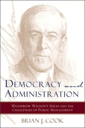 Democracy and Administration: Woodrow Wilson's Ideas and the Challenges of Public Management book written by Brian J. Cook