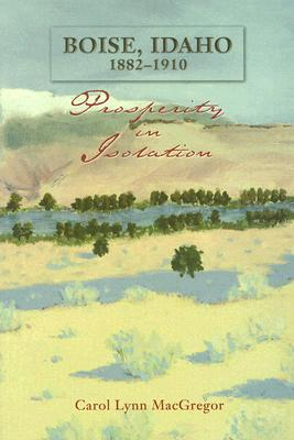 Boise, Idaho 1882-1910: Prosperity in Isolation book written by Carol Lynn Macgregor