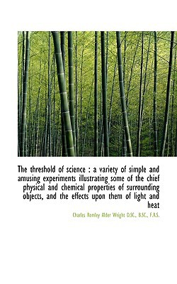 The threshold of science: a variety of simple and amusing experiments illustrating some of t... book written by Charles Romley Alder Wright