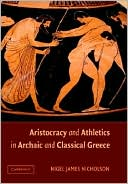Aristocracy and Athletics in Archaic and Classical Greece book written by Nigel James Nicholson