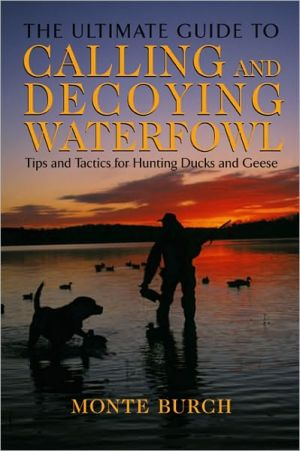 The Ultimate Guide to Calling and Decoying Waterfowl: Tips and Tactics for Hunting Ducks and Geese book written by Monte Burch