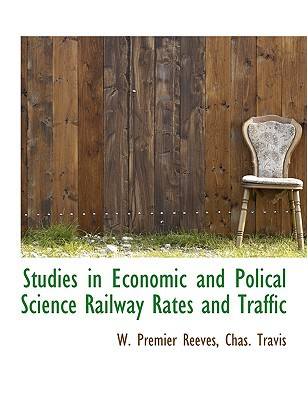 Studies in Economic and Polical Science Railway Rates and Traffic book written by W. Premier Reeves, Chas. Travis