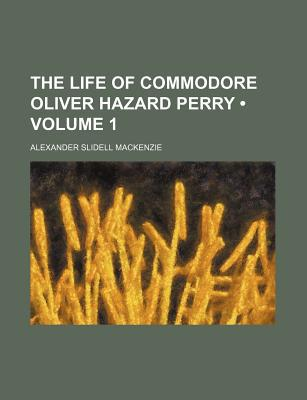 The Life of Commodore Oliver Hazard Perry book written by MacKenzie, Alexander Slidell