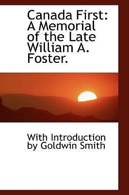 Canada First: A Memorial of the Late William A. Foster. book written by Introduction by Goldwin Smith, With