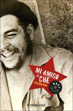 Mi Amigo El Che book written by Ricardo Rojo