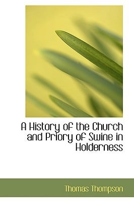 A History of the Church and Priory of Swine in Holderness written by Thomas Thompson