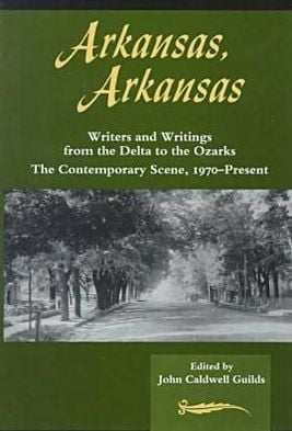 Arkansas, Arkansas: Volume II, Writers and Writings from the Delta to the Ozarks, Contemporary Scene 1970-Present written by JOHN CALDWELL GUILDS