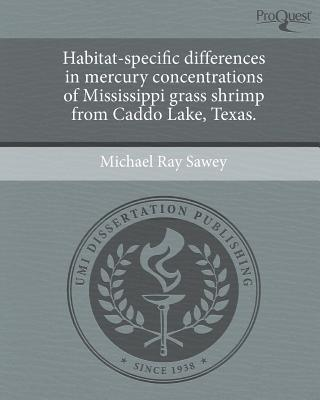 Habitat-Specific Differences in Mercury Concentrations of Mississippi Grass Shrimp from Caddo Lake, Texas. written by Michael Ray Sawey