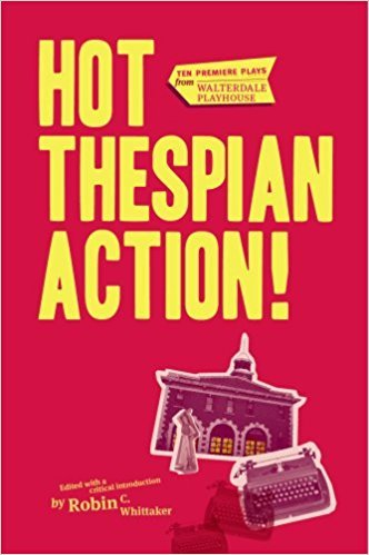 Hot Thespian Action! : Ten Premier Plays from Walterdale Playhouse book written by Robin C. Whittaker