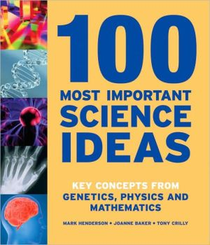 100 Most Important Science Ideas: Key Concepts from Genetics, Physics and Mathematics book written by Mark Henderson