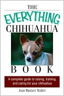 The Everything Chihuahua Book: A Complete Guide to Raising, Training, And Caring for Your Chihuahua written by Joan Hustace Walker