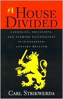 A House Divided: Catholics, Socialists, and Flemish Nationalists in Nineteenth Century Belgium book written by Carl Strikwerda